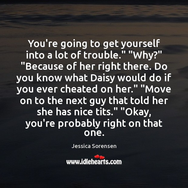 """You're going to get yourself into a lot of trouble."""" """"Why?"""" """"Because Jessica Sorensen Picture Quote"""
