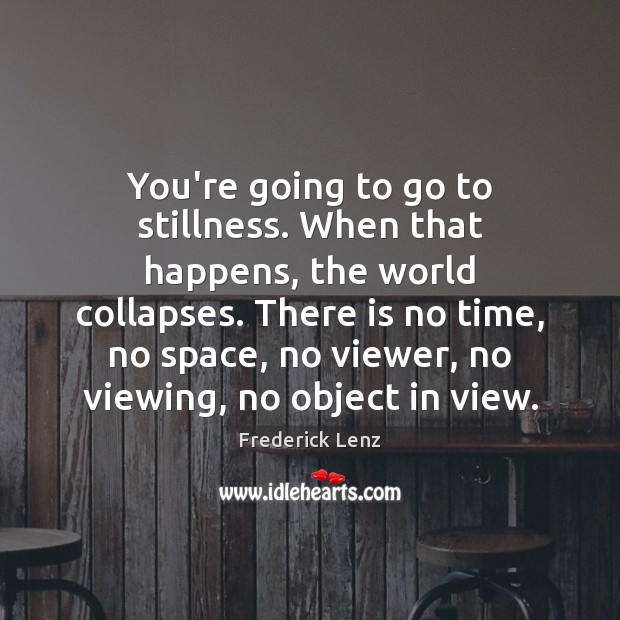 You're going to go to stillness. When that happens, the world collapses. Image