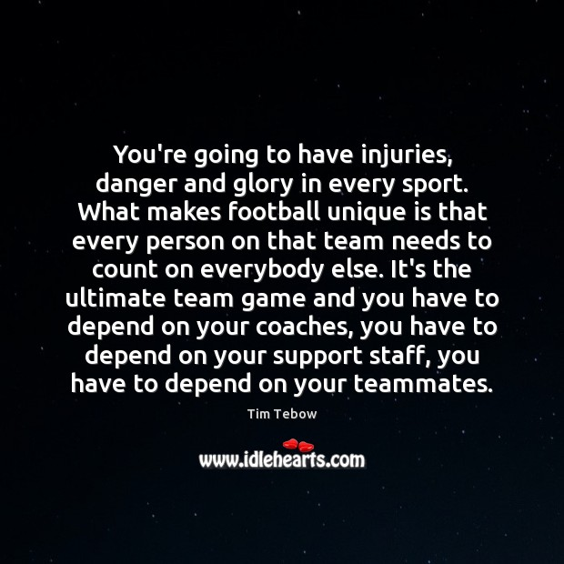 You're going to have injuries, danger and glory in every sport. What Tim Tebow Picture Quote