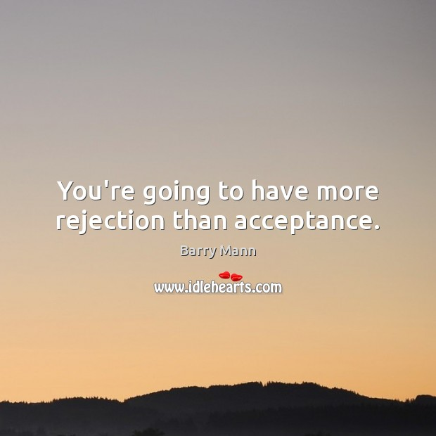 Image, You're going to have more rejection than acceptance.
