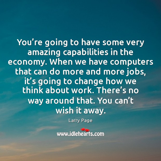 Larry Page Picture Quote image saying: You're going to have some very amazing capabilities in the economy.
