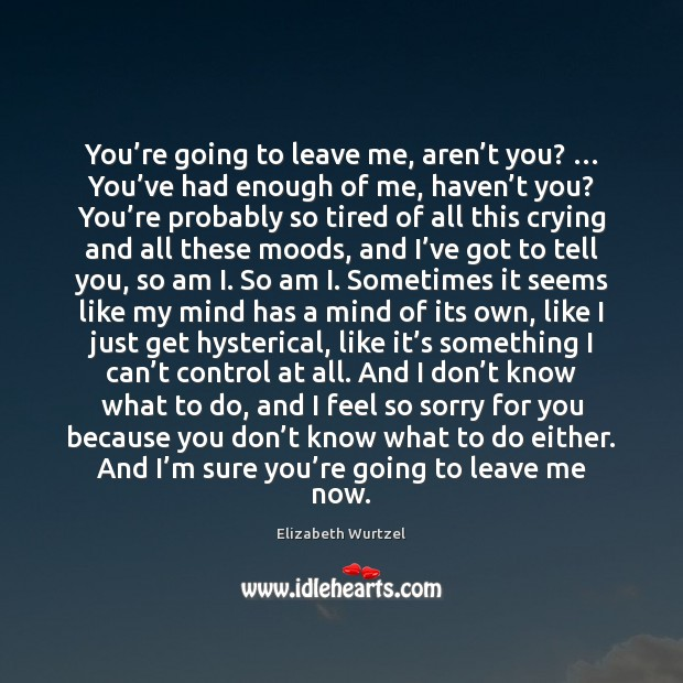 You're going to leave me, aren't you? … You've had Elizabeth Wurtzel Picture Quote