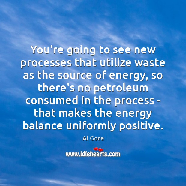 You're going to see new processes that utilize waste as the source Al Gore Picture Quote