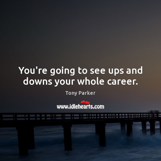 You're going to see ups and downs your whole career. Image