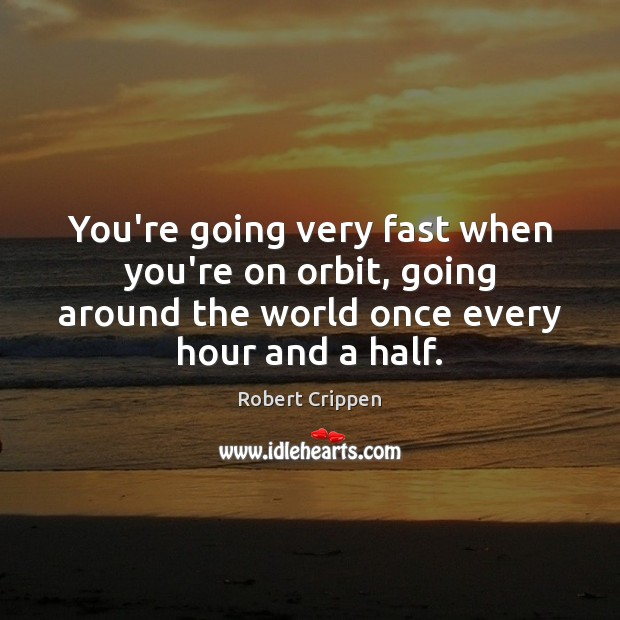 You're going very fast when you're on orbit, going around the world Robert Crippen Picture Quote