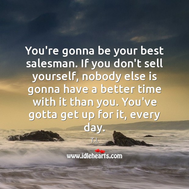 Image, You're gonna be your best salesman. If you don't sell yourself, nobody
