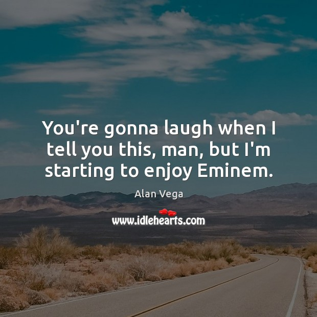 You're gonna laugh when I tell you this, man, but I'm starting to enjoy Eminem. Alan Vega Picture Quote