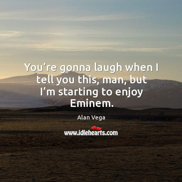 Image, You're gonna laugh when I tell you this, man, but I'm starting to enjoy eminem.