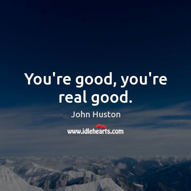 You're good, you're real good. John Huston Picture Quote