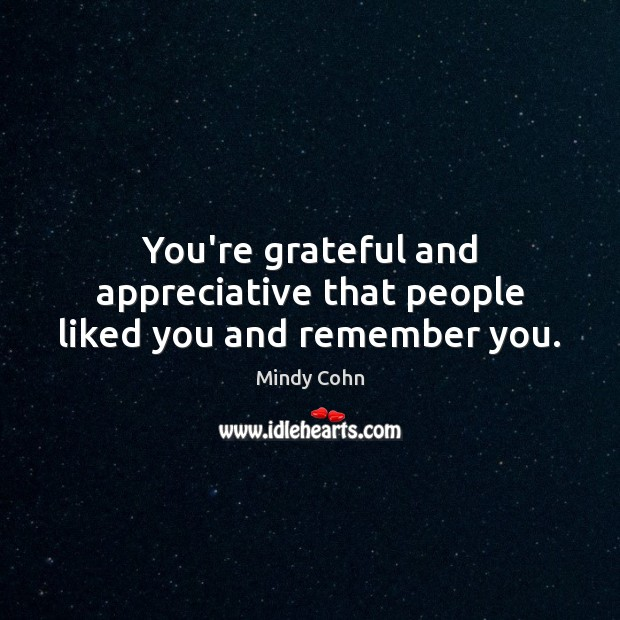 You're grateful and appreciative that people liked you and remember you. Image