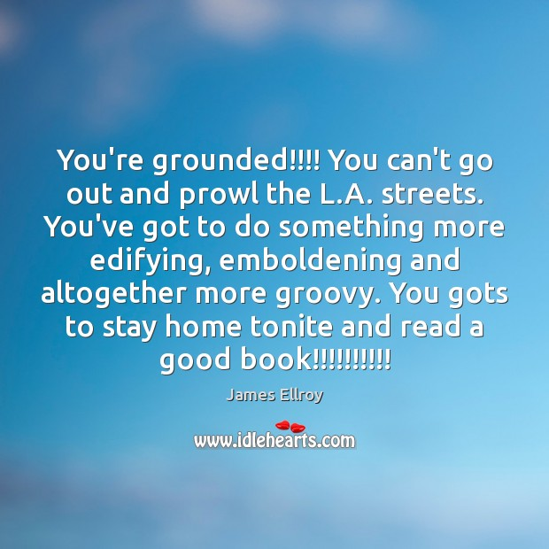 You're grounded!!!! You can't go out and prowl the L.A. streets. James Ellroy Picture Quote