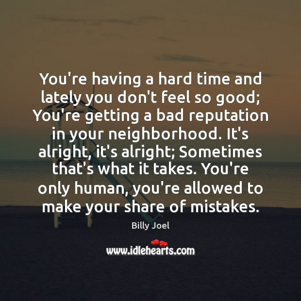 You're having a hard time and lately you don't feel so good; Billy Joel Picture Quote