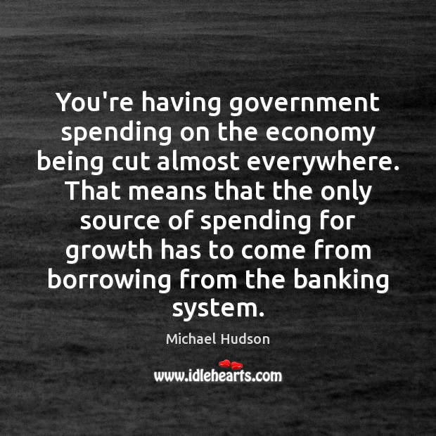 You're having government spending on the economy being cut almost everywhere. That Michael Hudson Picture Quote