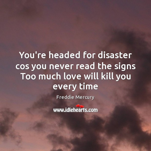 You're headed for disaster cos you never read the signs Too much Freddie Mercury Picture Quote