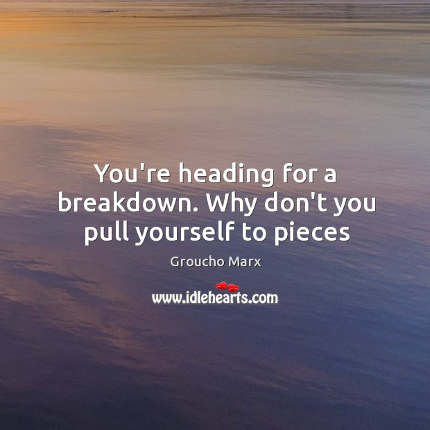You're heading for a breakdown. Why don't you pull yourself to pieces Image