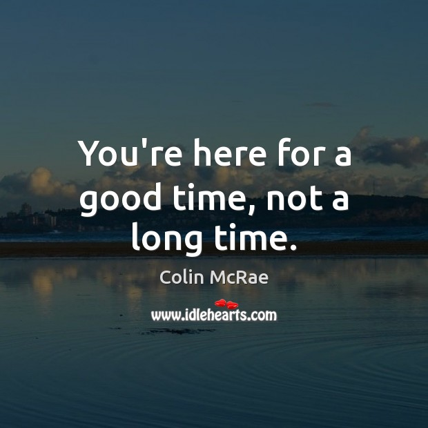 You're here for a good time, not a long time. Image