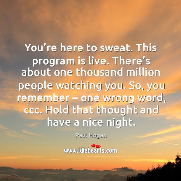 You're here to sweat. This program is live. There's about one thousand million people watching you. Image