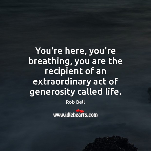 You're here, you're breathing, you are the recipient of an extraordinary act Rob Bell Picture Quote