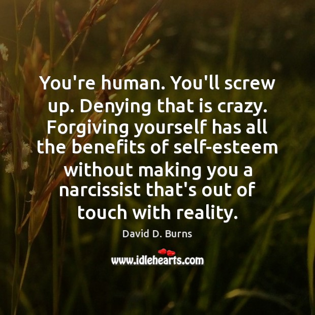 You're human. You'll screw up. Denying that is crazy. Forgiving yourself has David D. Burns Picture Quote