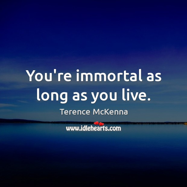 You're immortal as long as you live. Terence McKenna Picture Quote