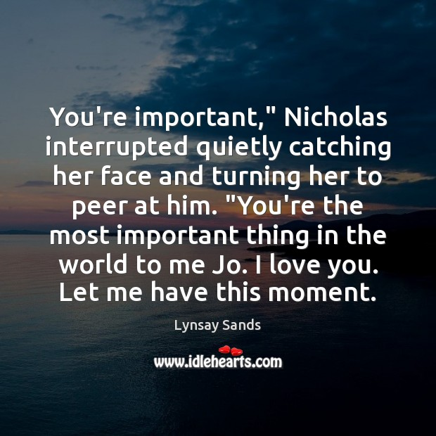 """You're important,"""" Nicholas interrupted quietly catching her face and turning her to Lynsay Sands Picture Quote"""