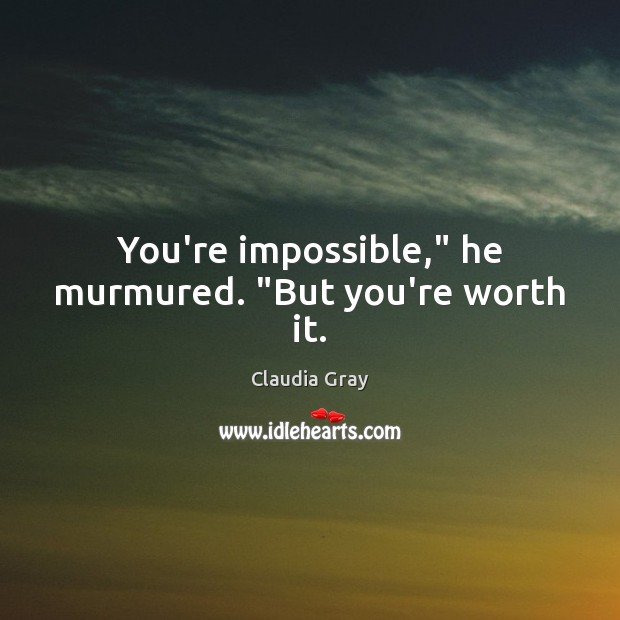 """You're impossible,"""" he murmured. """"But you're worth it. Image"""