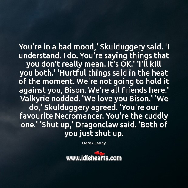 Image, You're in a bad mood,' Skulduggery said. 'I understand. I do.