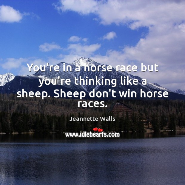 You're in a horse race but you're thinking like a sheep. Sheep don't win horse races. Jeannette Walls Picture Quote