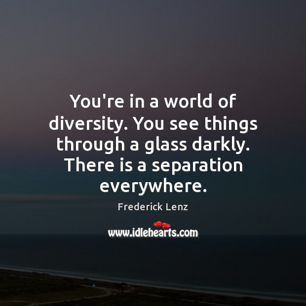 You're in a world of diversity. You see things through a glass Image