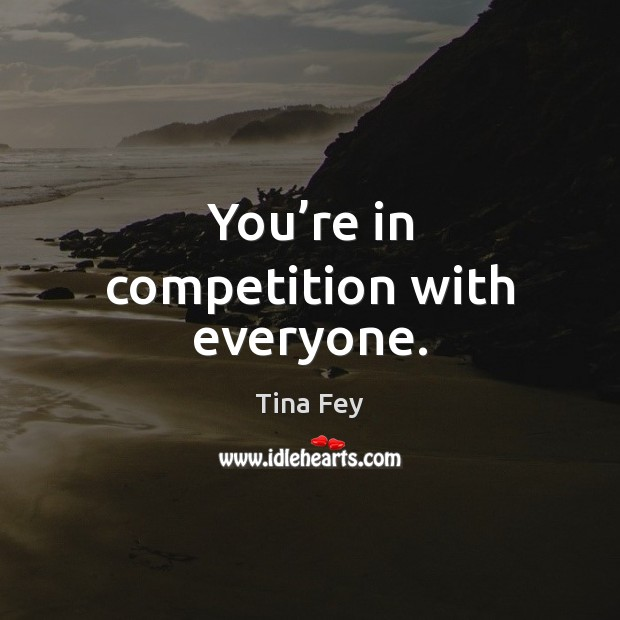 You're in competition with everyone. Tina Fey Picture Quote