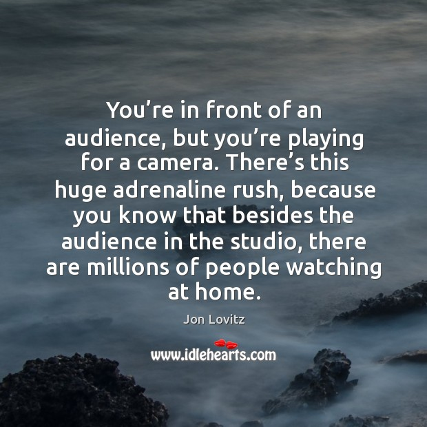 You're in front of an audience, but you're playing for a camera. There's this huge adrenaline rush, because Jon Lovitz Picture Quote