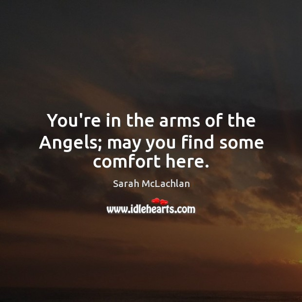 You're in the arms of the Angels; may you find some comfort here. Image