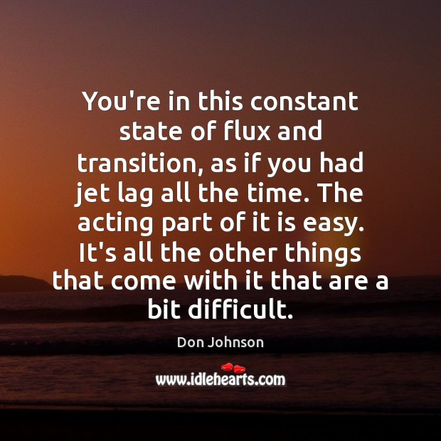 You're in this constant state of flux and transition, as if you Don Johnson Picture Quote