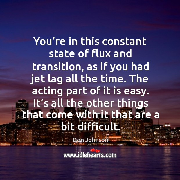 You're in this constant state of flux and transition, as if you had jet lag all the time. Don Johnson Picture Quote