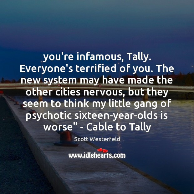 You're infamous, Tally. Everyone's terrified of you. The new system may have Image