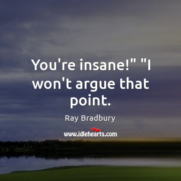 "You're insane!"" ""I won't argue that point. Image"