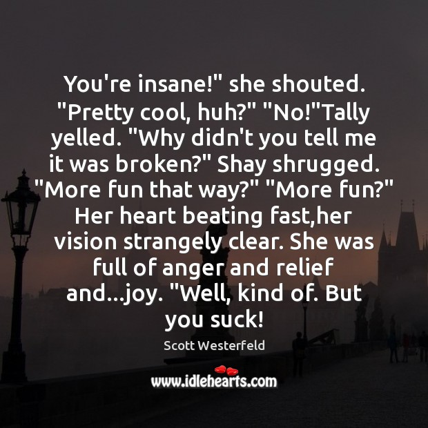 """Scott Westerfeld Picture Quote image saying: You're insane!"""" she shouted. """"Pretty cool, huh?"""" """"No!""""Tally yelled. """"Why didn't"""