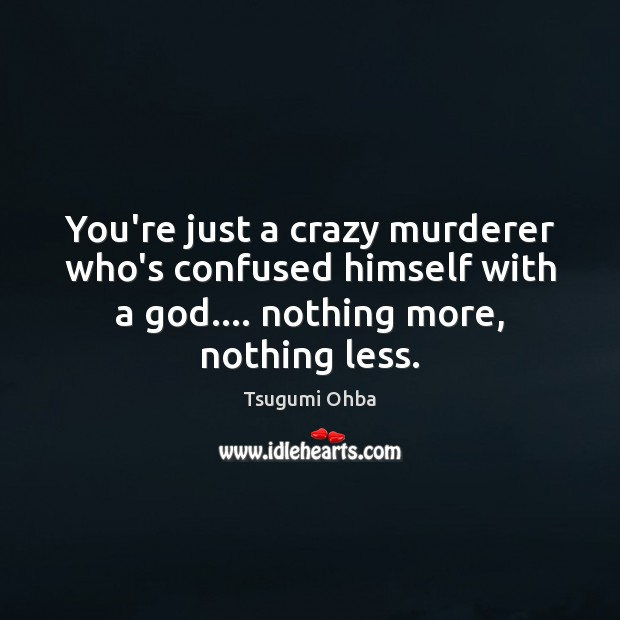 You're just a crazy murderer who's confused himself with a God…. nothing Tsugumi Ohba Picture Quote