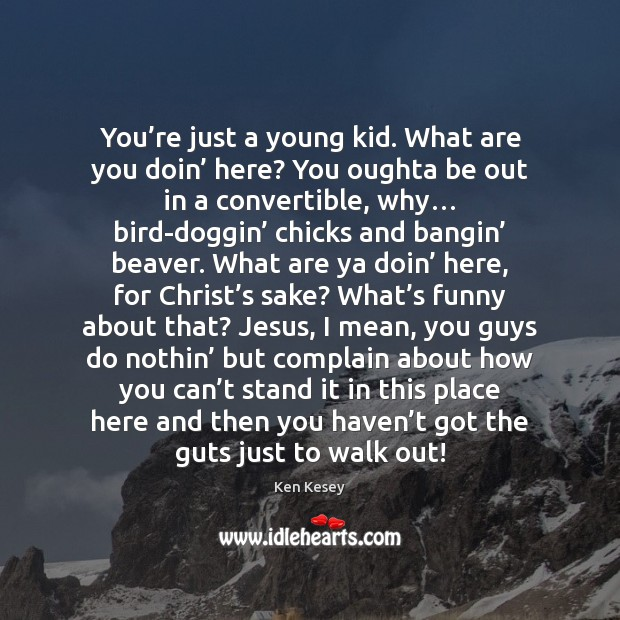 You're just a young kid. What are you doin' here? You Ken Kesey Picture Quote