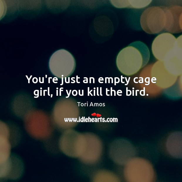 You're just an empty cage girl, if you kill the bird. Tori Amos Picture Quote