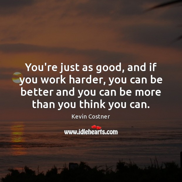 You're just as good, and if you work harder, you can be Kevin Costner Picture Quote
