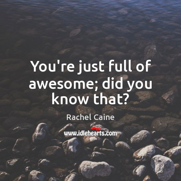 You're just full of awesome; did you know that? Image