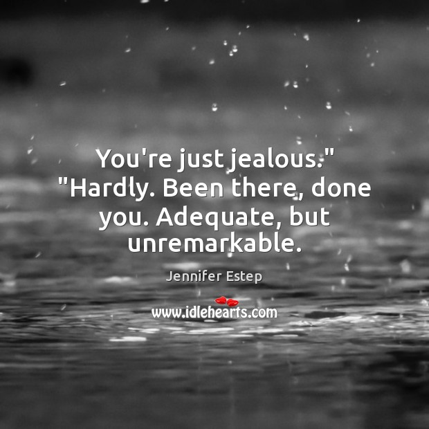 """You're just jealous."""" """"Hardly. Been there, done you. Adequate, but unremarkable. Image"""