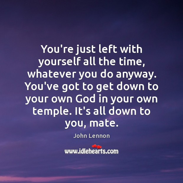 You're just left with yourself all the time, whatever you do anyway. Image