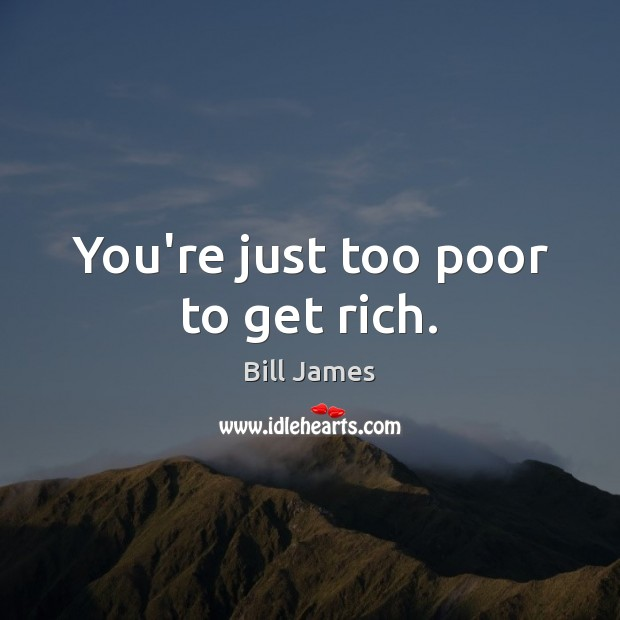 You're just too poor to get rich. Image