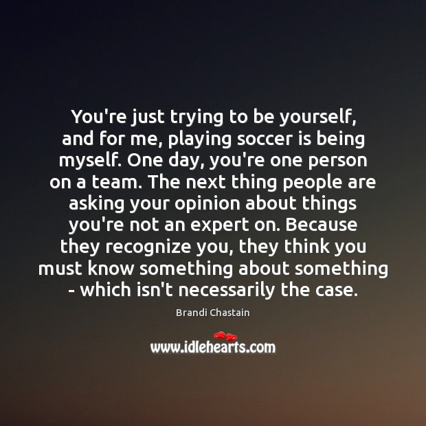 You're just trying to be yourself, and for me, playing soccer is Be Yourself Quotes Image