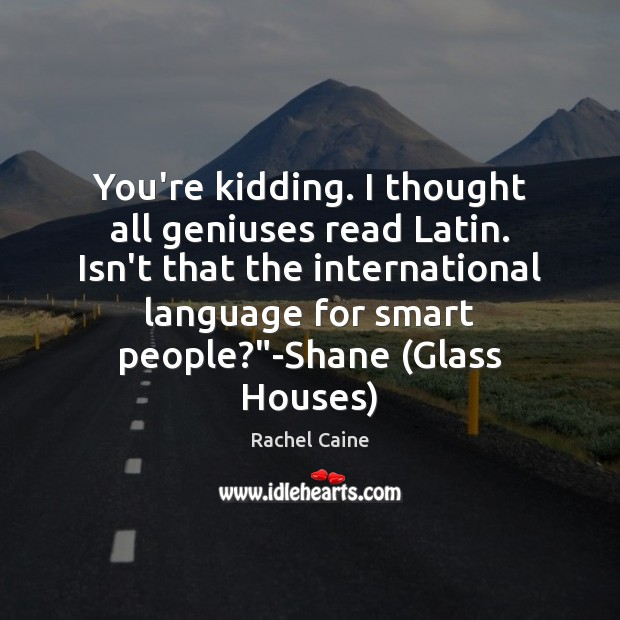 Image, You're kidding. I thought all geniuses read Latin. Isn't that the international