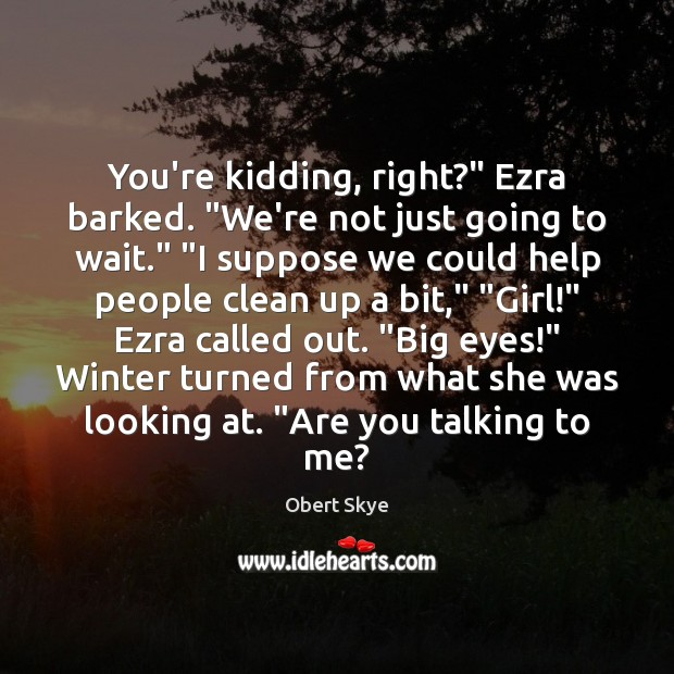 """You're kidding, right?"""" Ezra barked. """"We're not just going to wait."""" """"I Obert Skye Picture Quote"""