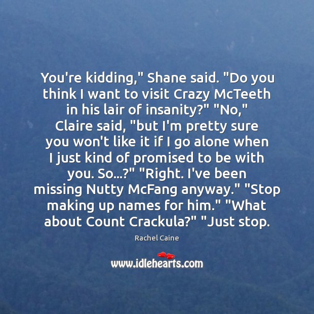 """You're kidding,"""" Shane said. """"Do you think I want to visit Crazy Image"""