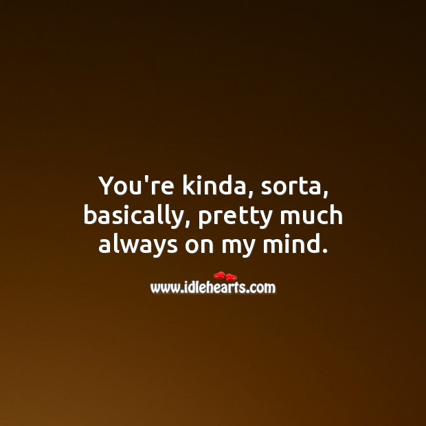 You're kinda, sorta, basically, pretty much always on my mind. Thinking of You Quotes Image